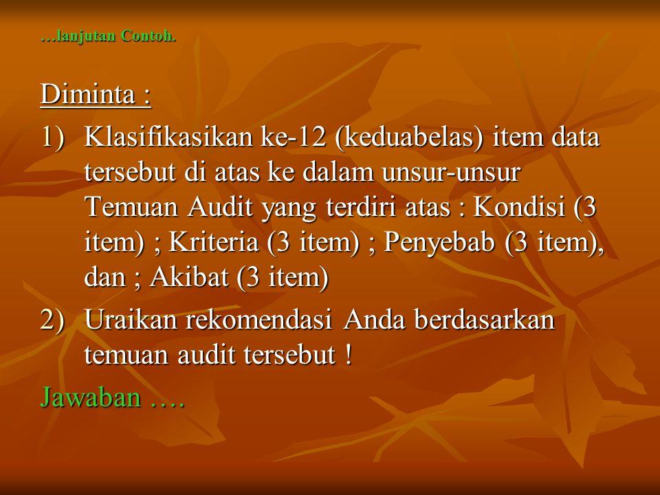 …lanjutan Contoh. Diminta : 1)Klasifikasikan ke-12 (keduabelas) item data tersebut di atas ke dalam unsur-unsur Temuan Audit yang terdiri atas : Kondi