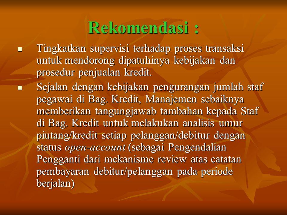 Rekomendasi :  Tingkatkan supervisi terhadap proses transaksi untuk mendorong dipatuhinya kebijakan dan prosedur penjualan kredit.  Sejalan dengan k