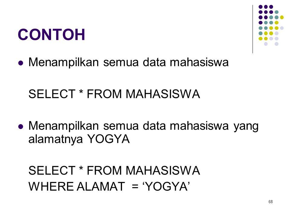 68 CONTOH  Menampilkan semua data mahasiswa SELECT * FROM MAHASISWA  Menampilkan semua data mahasiswa yang alamatnya YOGYA SELECT * FROM MAHASISWA W