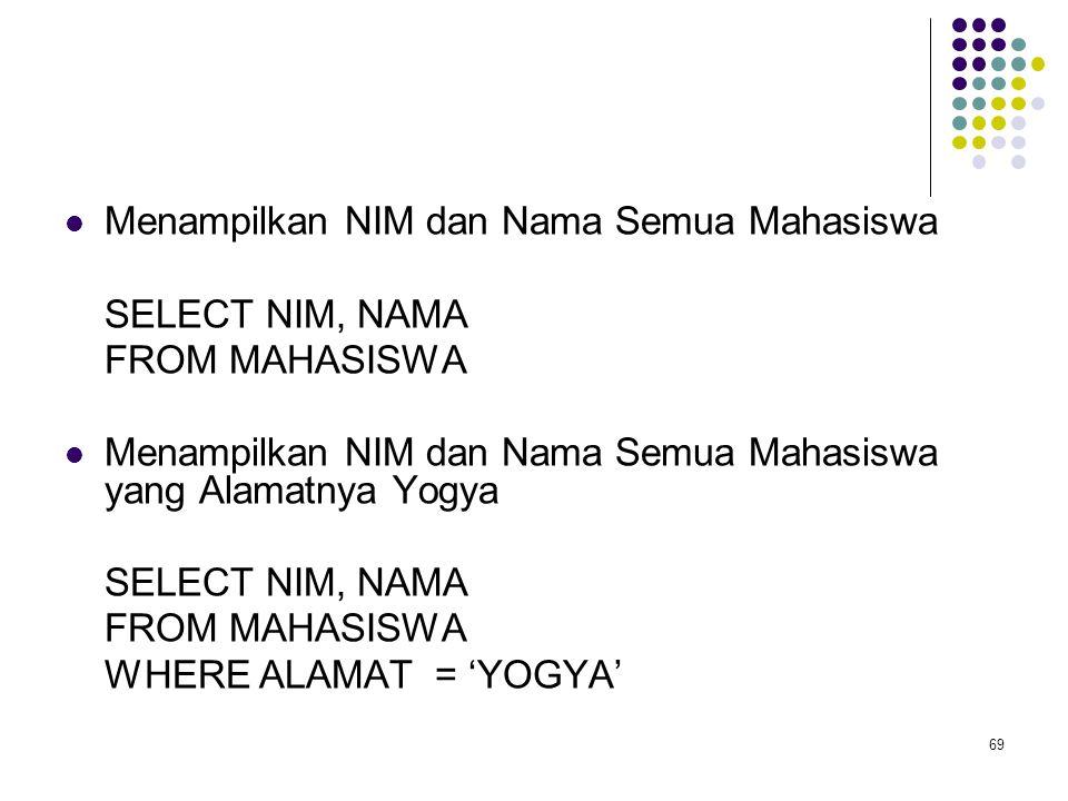 69  Menampilkan NIM dan Nama Semua Mahasiswa SELECT NIM, NAMA FROM MAHASISWA  Menampilkan NIM dan Nama Semua Mahasiswa yang Alamatnya Yogya SELECT N