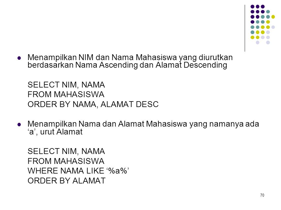 70  Menampilkan NIM dan Nama Mahasiswa yang diurutkan berdasarkan Nama Ascending dan Alamat Descending SELECT NIM, NAMA FROM MAHASISWA ORDER BY NAMA,