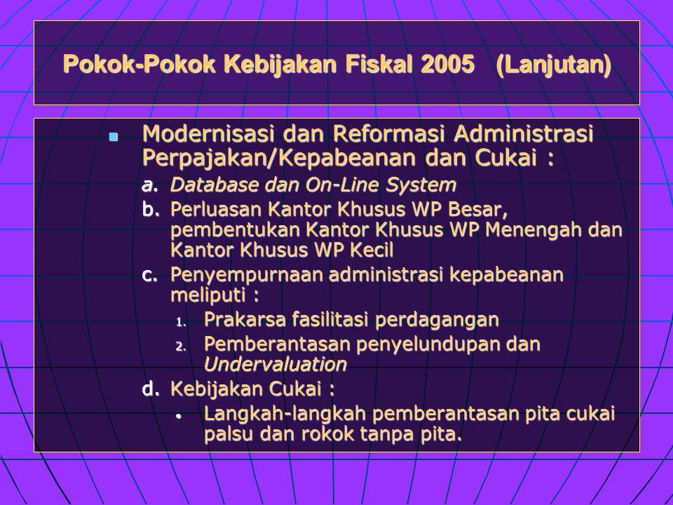 Pokok-Pokok Kebijakan Fiskal 2005 (Lanjutan)  Modernisasi dan Reformasi Administrasi Perpajakan/Kepabeanan dan Cukai : a.Database dan On-Line System b.Perluasan Kantor Khusus WP Besar, pembentukan Kantor Khusus WP Menengah dan Kantor Khusus WP Kecil c.Penyempurnaan administrasi kepabeanan meliputi : 1.