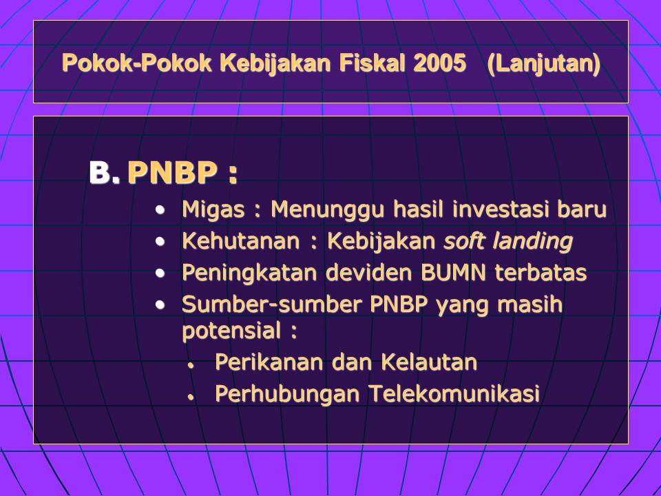 Pokok-Pokok Kebijakan Fiskal 2005 (Lanjutan) B.PNBP : •Migas : Menunggu hasil investasi baru •Kehutanan : Kebijakan soft landing •Peningkatan deviden BUMN terbatas •Sumber-sumber PNBP yang masih potensial : • Perikanan dan Kelautan • Perhubungan Telekomunikasi