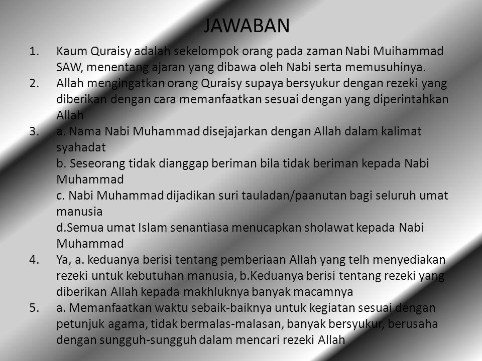 JAWABAN 1.Kaum Quraisy adalah sekelompok orang pada zaman Nabi Muihammad SAW, menentang ajaran yang dibawa oleh Nabi serta memusuhinya.