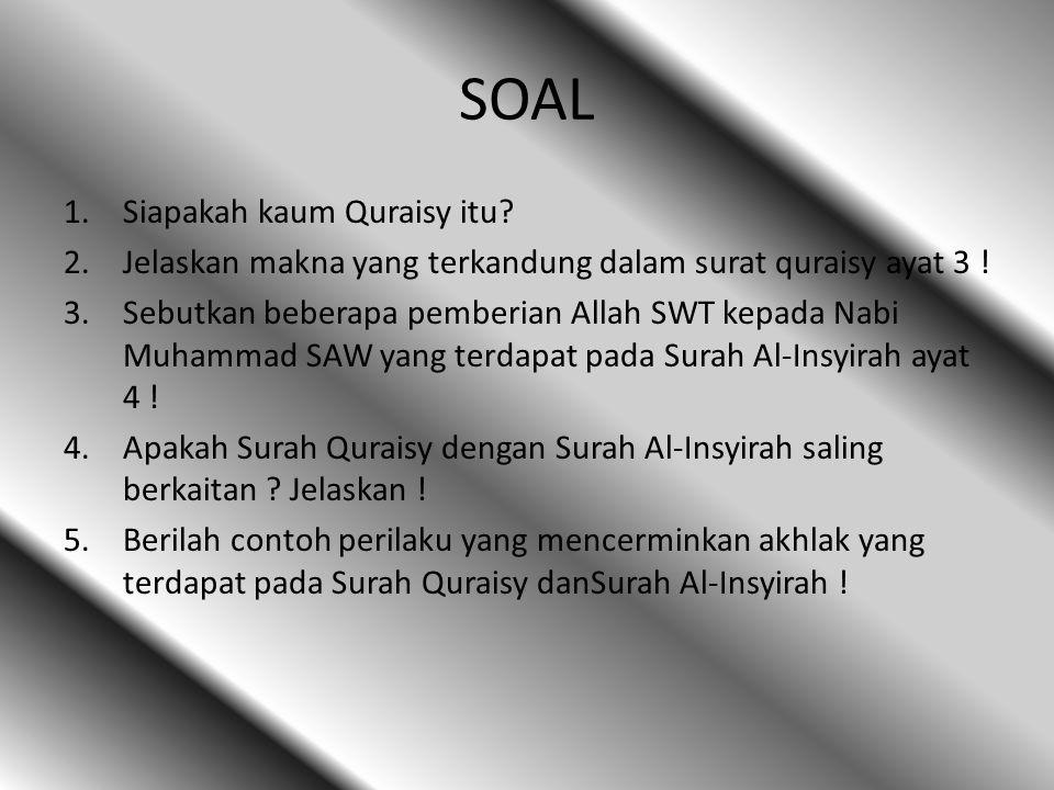 SOAL 1.Siapakah kaum Quraisy itu? 2.Jelaskan makna yang terkandung dalam surat quraisy ayat 3 ! 3.Sebutkan beberapa pemberian Allah SWT kepada Nabi Mu