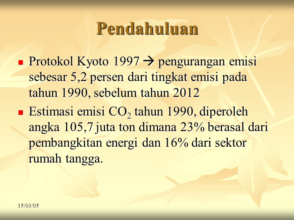 15/03/05 Pendahuluan  Protokol Kyoto 1997  pengurangan emisi sebesar 5,2 persen dari tingkat emisi pada tahun 1990, sebelum tahun 2012  Estimasi em