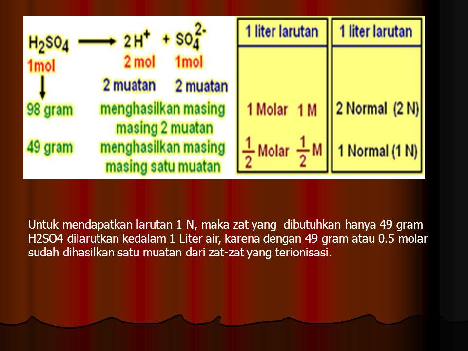 Untuk mendapatkan larutan 1 N, maka zat yang dibutuhkan hanya 49 gram H2SO4 dilarutkan kedalam 1 Liter air, karena dengan 49 gram atau 0.5 molar sudah