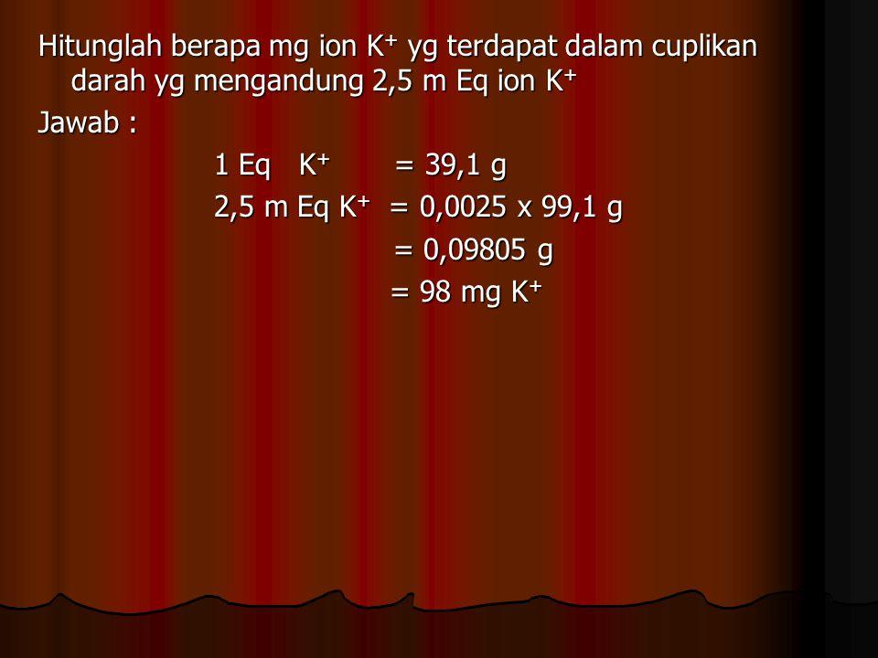 Hitunglah berapa mg ion K + yg terdapat dalam cuplikan darah yg mengandung 2,5 m Eq ion K + Jawab : 1 Eq K + = 39,1 g 2,5 m Eq K + = 0,0025 x 99,1 g =