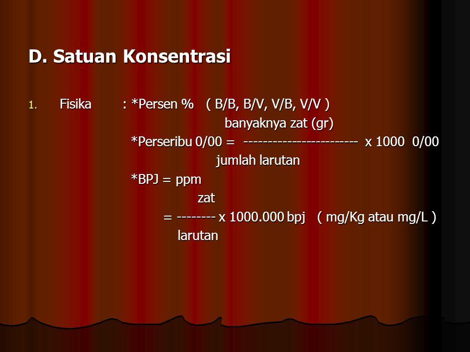 D. Satuan Konsentrasi 1. Fisika: *Persen % ( B/B, B/V, V/B, V/V ) banyaknya zat (gr) banyaknya zat (gr) *Perseribu 0/00 = ------------------------ x 1