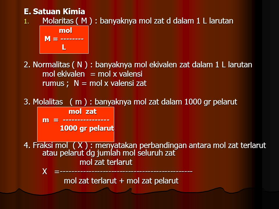 E. Satuan Kimia 1. Molaritas ( M ) : banyaknya mol zat d dalam 1 L larutan mol mol M = -------- M = -------- L 2. Normalitas ( N ) : banyaknya mol eki