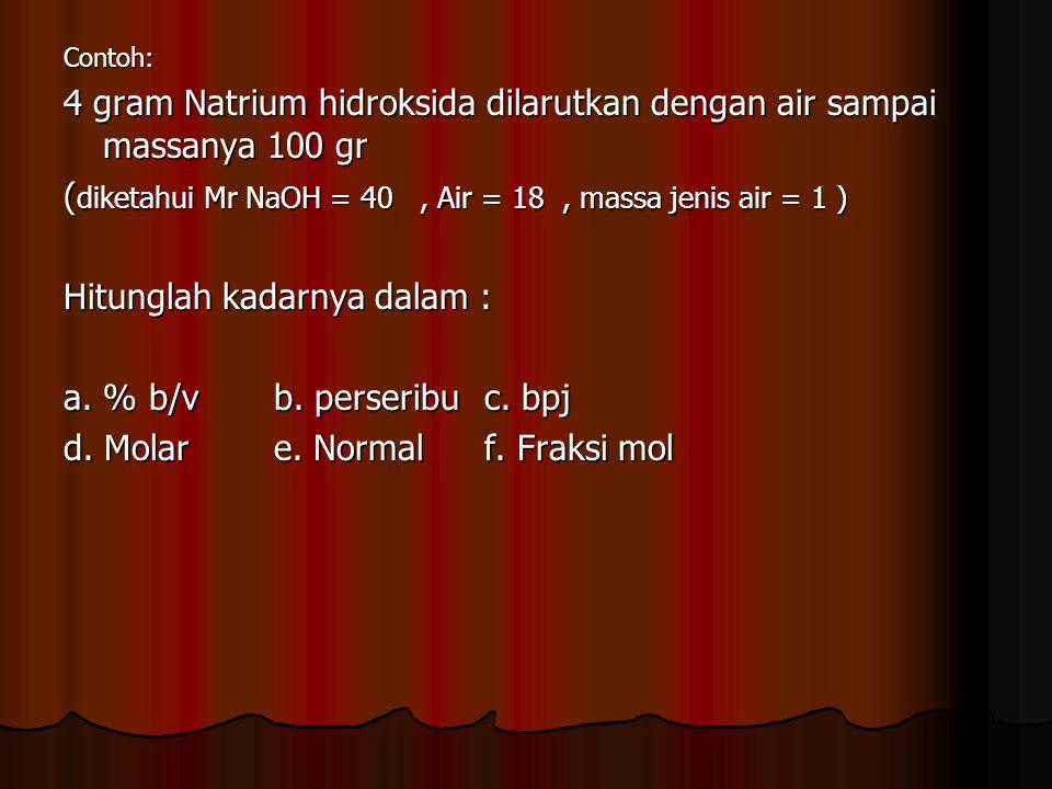 Contoh: 4 gram Natrium hidroksida dilarutkan dengan air sampai massanya 100 gr ( diketahui Mr NaOH = 40, Air = 18, massa jenis air = 1 ) Hitunglah kad