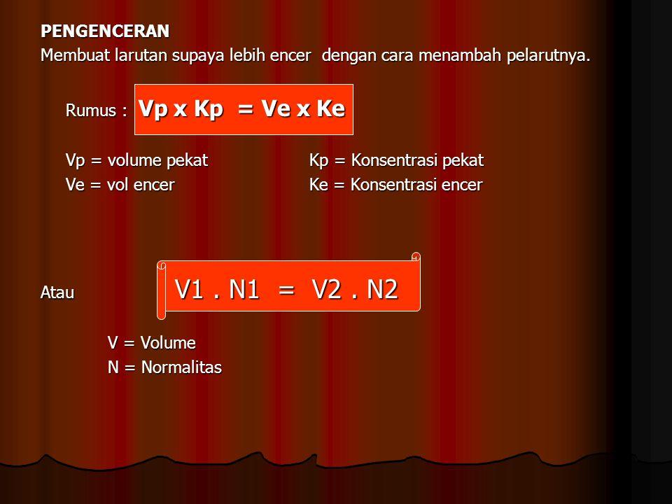 PENGENCERAN Membuat larutan supaya lebih encer dengan cara menambah pelarutnya. Rumus : Vp x Kp = Ve x Ke Vp = volume pekat Kp = Konsentrasi pekat Ve