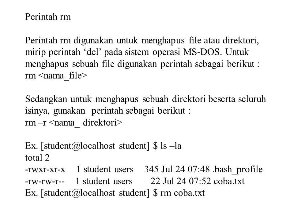 Perintah rm Perintah rm digunakan untuk menghapus file atau direktori, mirip perintah 'del' pada sistem operasi MS-DOS. Untuk menghapus sebuah file di