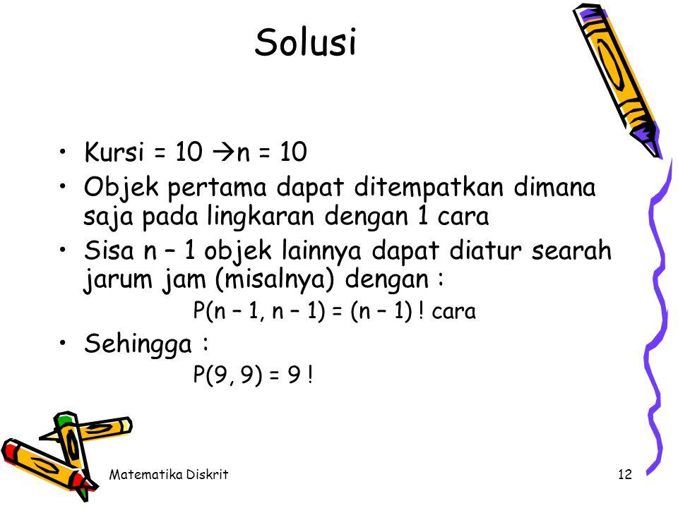Matematika Diskrit12 Solusi •Kursi = 10  n = 10 •Objek pertama dapat ditempatkan dimana saja pada lingkaran dengan 1 cara •Sisa n – 1 objek lainnya d