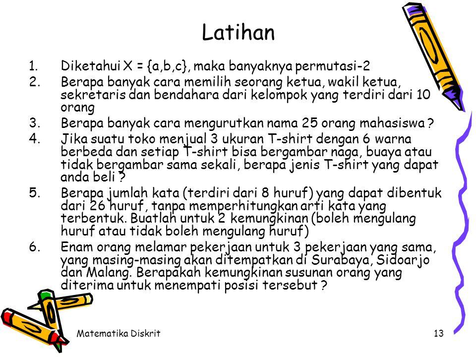 Matematika Diskrit13 Latihan 1.Diketahui X = {a,b,c}, maka banyaknya permutasi-2 2.Berapa banyak cara memilih seorang ketua, wakil ketua, sekretaris d