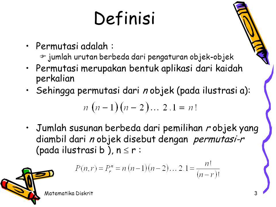 Matematika Diskrit3 Definisi •Permutasi adalah :  jumlah urutan berbeda dari pengaturan objek-objek •Permutasi merupakan bentuk aplikasi dari kaidah