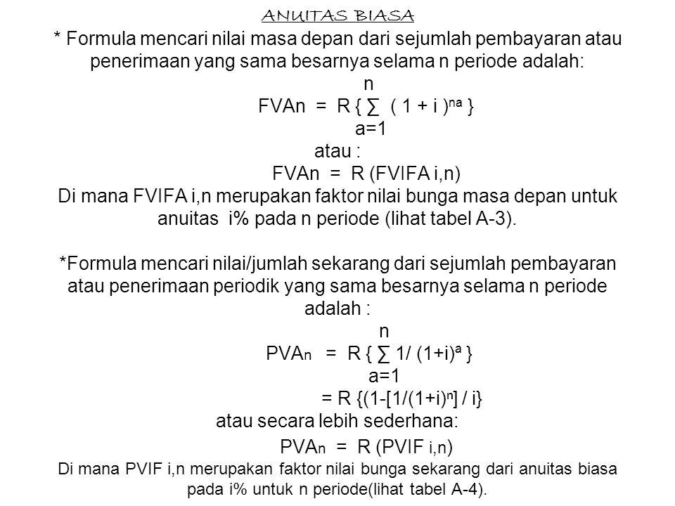 ANUITAS BIASA * Formula mencari nilai masa depan dari sejumlah pembayaran atau penerimaan yang sama besarnya selama n periode adalah: n FVAn = R { ∑ ( 1 + i ) na } a=1 atau : FVAn = R (FVIFA i,n) Di mana FVIFA i,n merupakan faktor nilai bunga masa depan untuk anuitas i% pada n periode (lihat tabel A-3).