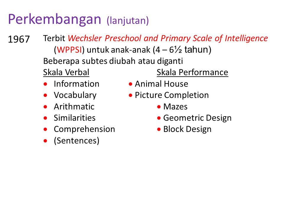 Perkembangan (lanjutan) 1967 Terbit Wechsler Preschool and Primary Scale of Intelligence (WPPSI) untuk anak-anak (4 – 6 ½ tahun) Beberapa subtes diuba