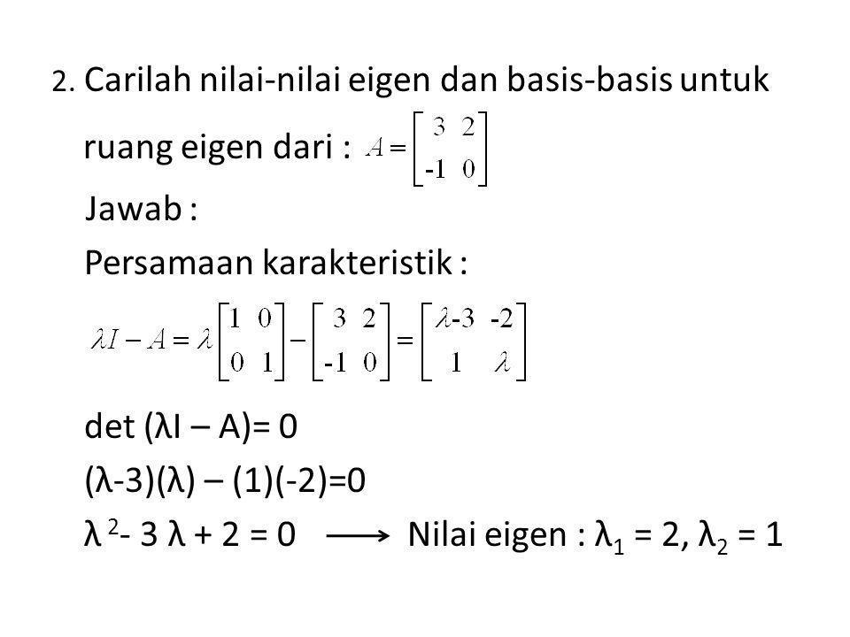 2. Carilah nilai-nilai eigen dan basis-basis untuk ruang eigen dari : Jawab : Persamaan karakteristik : det (λI – A)= 0 (λ-3)(λ) – (1)(-2)=0 λ 2 - 3 λ