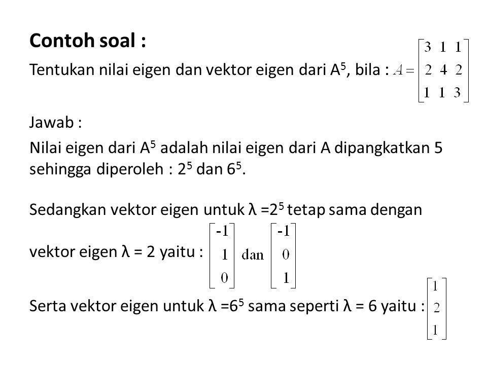 Contoh soal : Tentukan nilai eigen dan vektor eigen dari A 5, bila : Jawab : Nilai eigen dari A 5 adalah nilai eigen dari A dipangkatkan 5 sehingga di