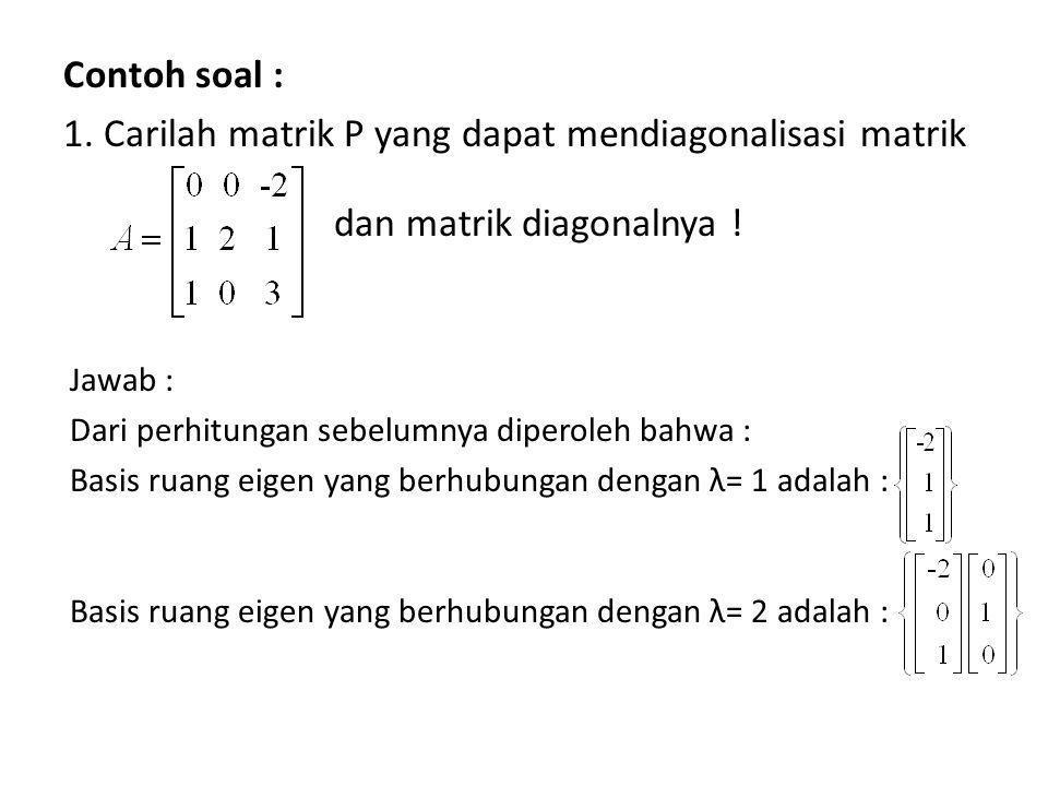 Contoh soal : 1. Carilah matrik P yang dapat mendiagonalisasi matrik Jawab : Dari perhitungan sebelumnya diperoleh bahwa : Basis ruang eigen yang berh