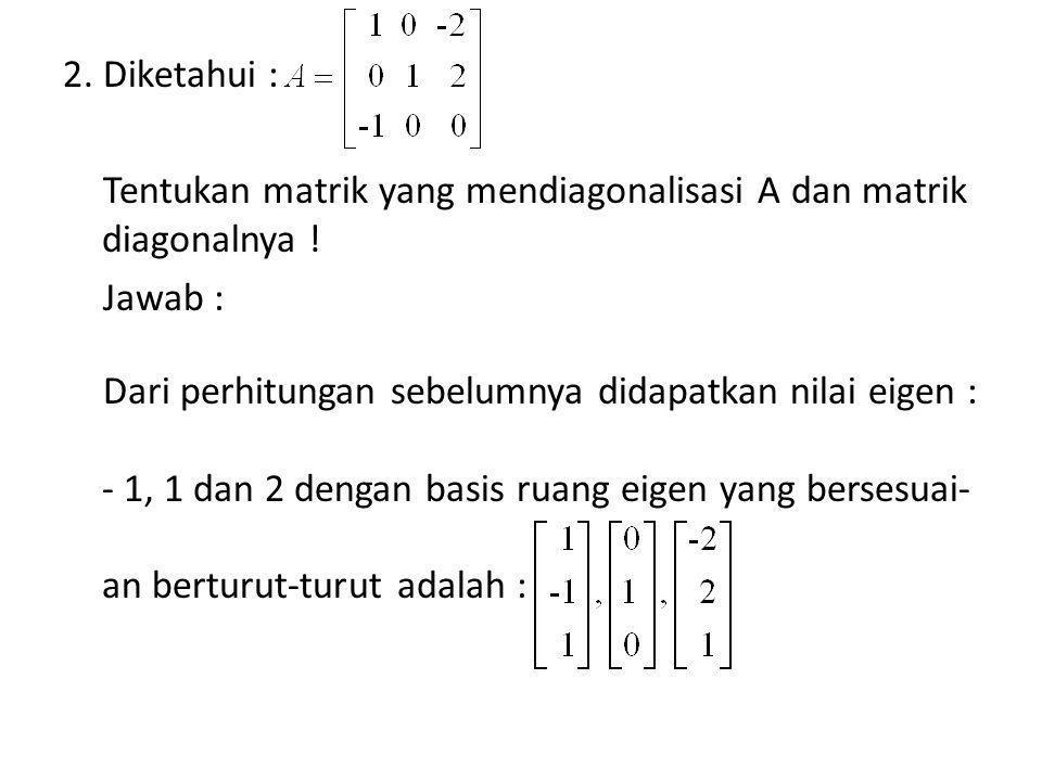 2. Diketahui : Tentukan matrik yang mendiagonalisasi A dan matrik diagonalnya ! Jawab : Dari perhitungan sebelumnya didapatkan nilai eigen : - 1, 1 da