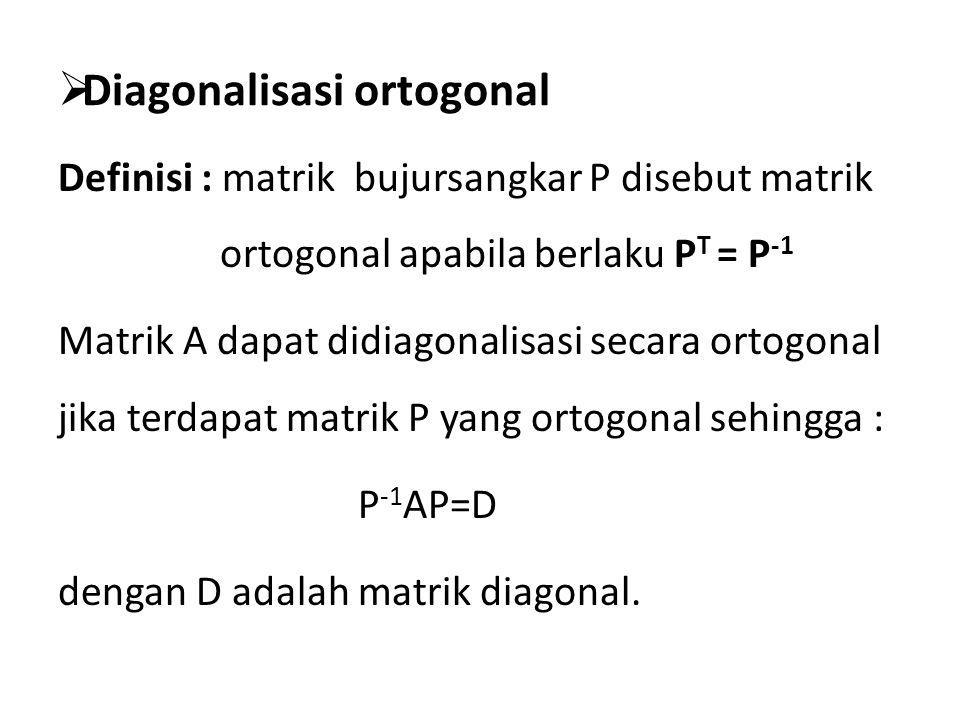  Diagonalisasi ortogonal Definisi : matrik bujursangkar P disebut matrik ortogonal apabila berlaku P T = P -1 Matrik A dapat didiagonalisasi secara o