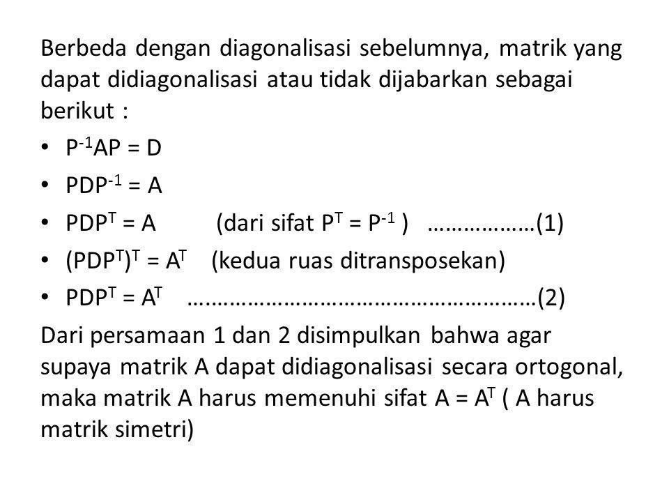 Berbeda dengan diagonalisasi sebelumnya, matrik yang dapat didiagonalisasi atau tidak dijabarkan sebagai berikut : • P -1 AP = D • PDP -1 = A • PDP T