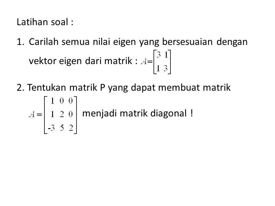 Latihan soal : 1.Carilah semua nilai eigen yang bersesuaian dengan vektor eigen dari matrik : 2. Tentukan matrik P yang dapat membuat matrik menjadi m