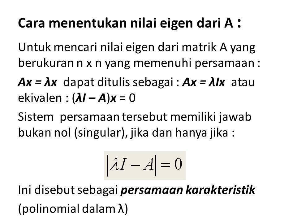 Cara menentukan nilai eigen dari A : Untuk mencari nilai eigen dari matrik A yang berukuran n x n yang memenuhi persamaan : Ax = λx dapat ditulis seba