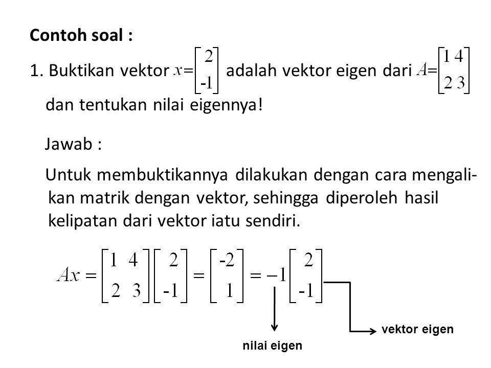Contoh soal : 1. Buktikan vektor adalah vektor eigen dari dan tentukan nilai eigennya! Jawab : Untuk membuktikannya dilakukan dengan cara mengali- kan