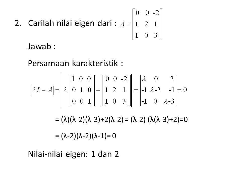 2.Carilah nilai eigen dari : Jawab : Persamaan karakteristik : = (λ)(λ-2)(λ-3)+2(λ-2) = (λ-2) (λ(λ-3)+2)=0 = (λ-2)(λ-2)(λ-1)= 0 Nilai-nilai eigen: 1 d