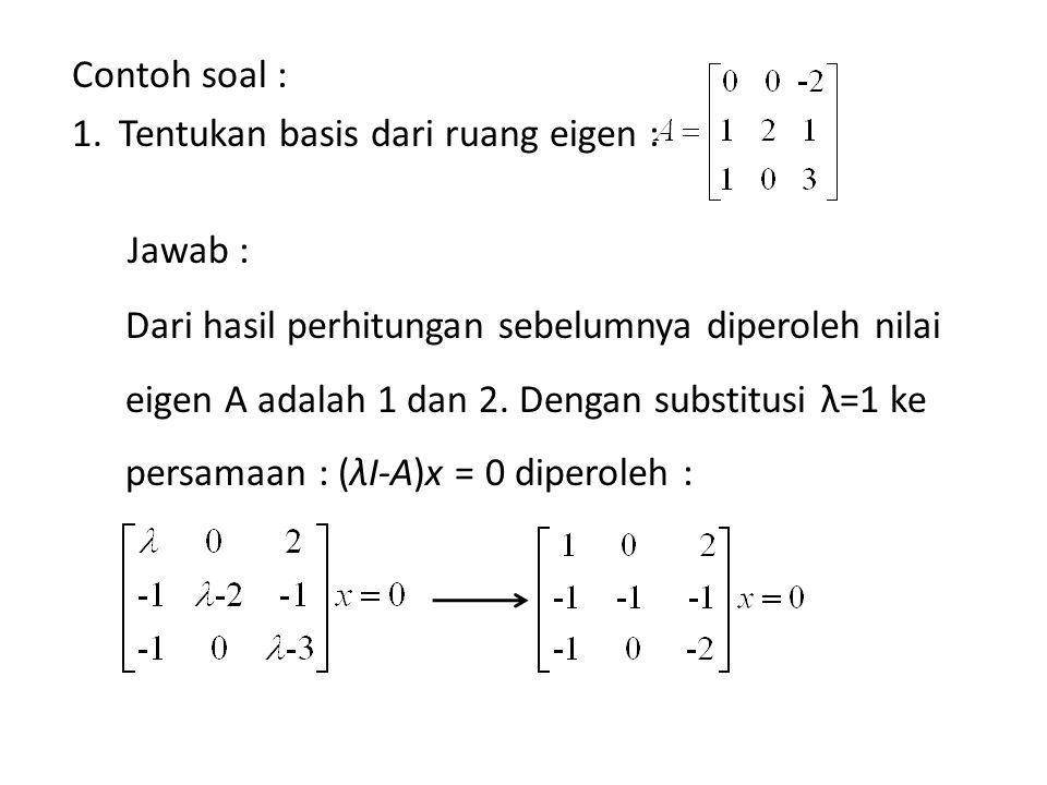Contoh soal : Tentukan nilai eigen dan vektor eigen dari A 5, bila : Jawab : Nilai eigen dari A 5 adalah nilai eigen dari A dipangkatkan 5 sehingga diperoleh : 2 5 dan 6 5.