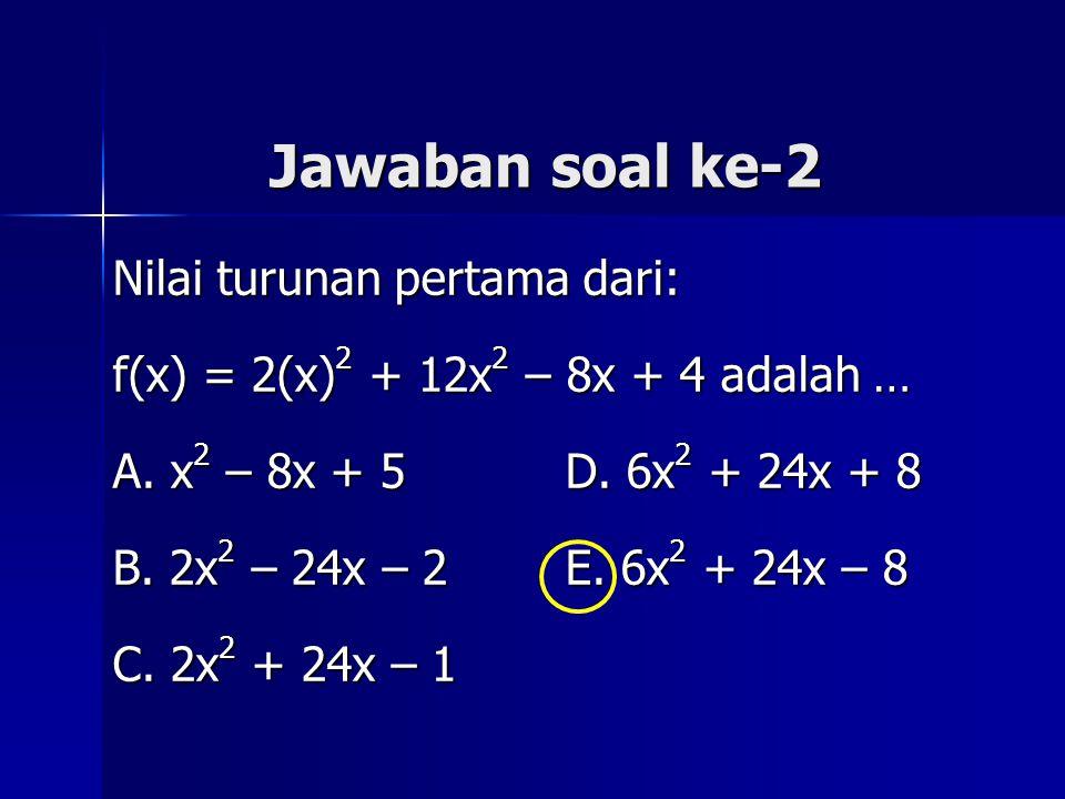 Jawaban soal ke-2 Nilai turunan pertama dari: f(x) = 2(x) 2 + 12x 2 – 8x + 4 adalah … A. x 2 – 8x + 5 D. 6x 2 + 24x + 8 B. 2x 2 – 24x – 2 E. 6x 2 + 24