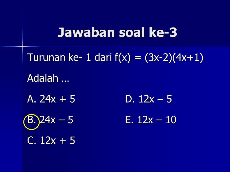 Jawaban soal ke-3 Turunan ke- 1 dari f(x) = (3x-2)(4x+1) Adalah … A. 24x + 5 D. 12x – 5 B. 24x – 5 E. 12x – 10 C. 12x + 5