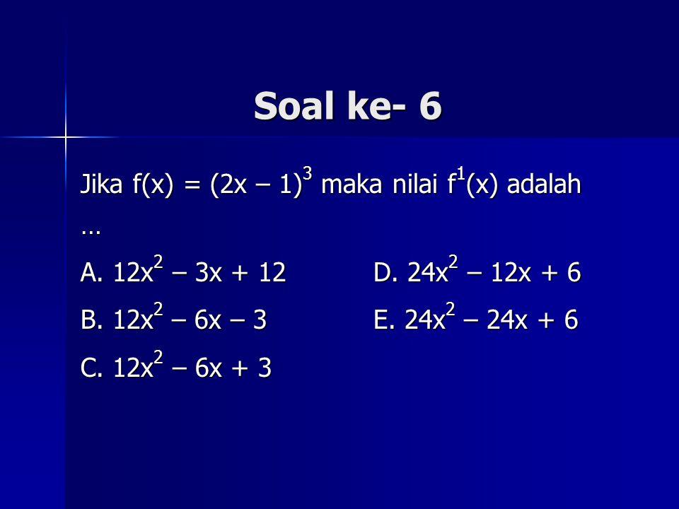 Soal ke- 6 Jika f(x) = (2x – 1) 3 maka nilai f 1 (x) adalah … A. 12x 2 – 3x + 12 D. 24x 2 – 12x + 6 B. 12x 2 – 6x – 3 E. 24x 2 – 24x + 6 C. 12x 2 – 6x