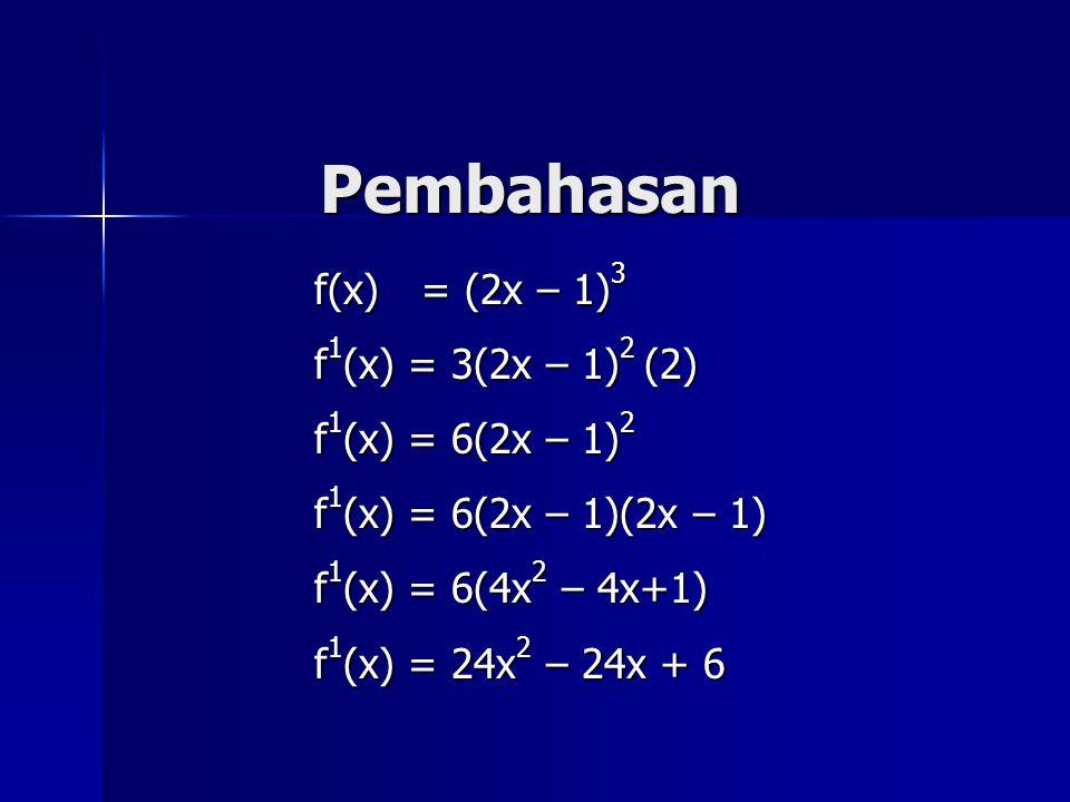 Pembahasan f(x) = (2x – 1) 3 f 1 (x) = 3(2x – 1) 2 (2) f 1 (x) = 6(2x – 1) 2 f 1 (x) = 6(2x – 1)(2x – 1) f 1 (x) = 6(4x 2 – 4x+1) f 1 (x) = 24x 2 – 24