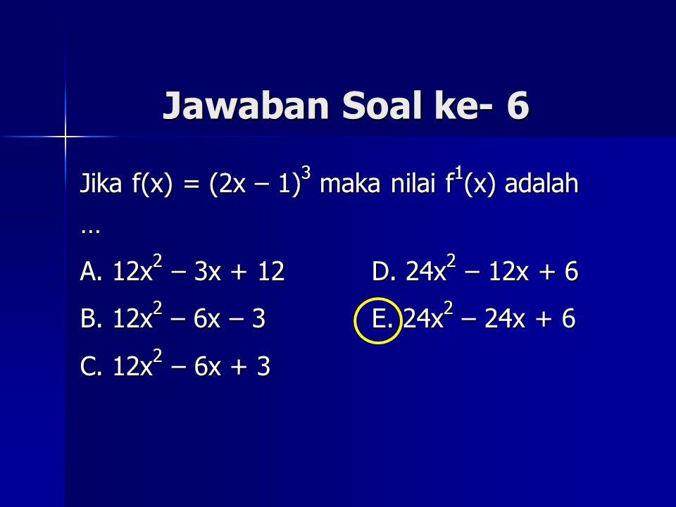 Jawaban Soal ke- 6 Jika f(x) = (2x – 1) 3 maka nilai f 1 (x) adalah … A. 12x 2 – 3x + 12 D. 24x 2 – 12x + 6 B. 12x 2 – 6x – 3 E. 24x 2 – 24x + 6 C. 12