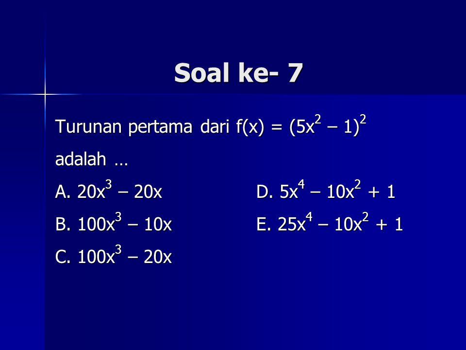 Soal ke- 7 Turunan pertama dari f(x) = (5x 2 – 1) 2 adalah … A. 20x 3 – 20x D. 5x 4 – 10x 2 + 1 B. 100x 3 – 10x E. 25x 4 – 10x 2 + 1 C. 100x 3 – 20x