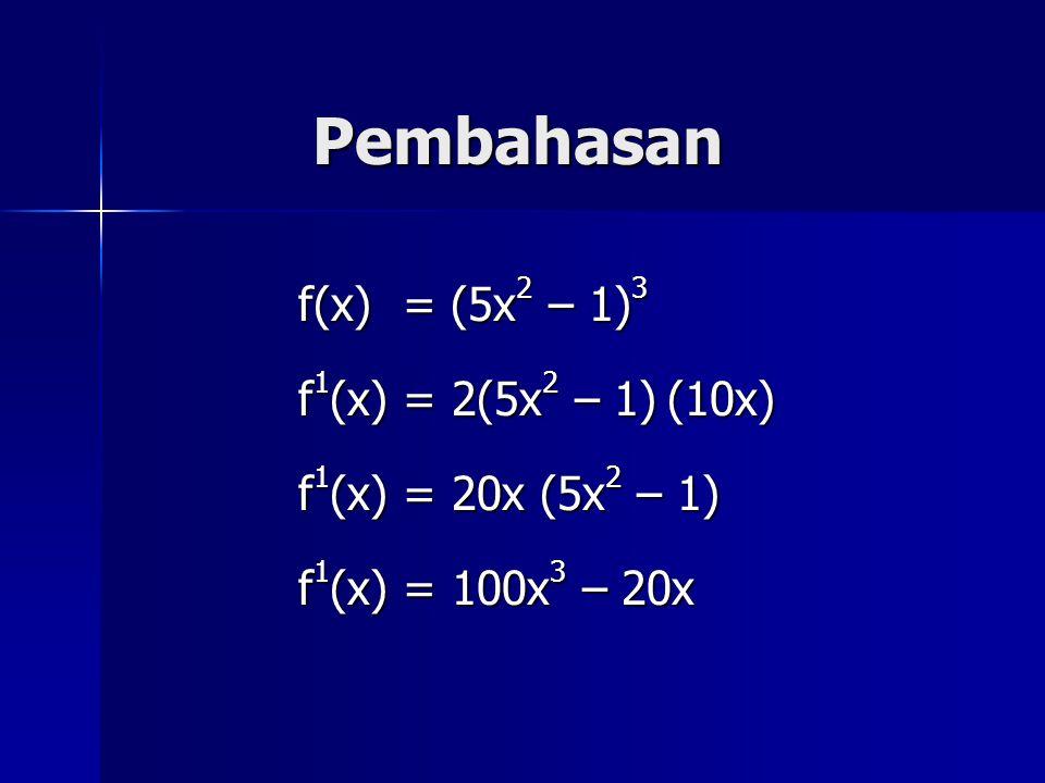 Pembahasan f(x) = (5x 2 – 1) 3 f 1 (x) = 2(5x 2 – 1) (10x) f 1 (x) = 20x (5x 2 – 1) f 1 (x) = 100x 3 – 20x