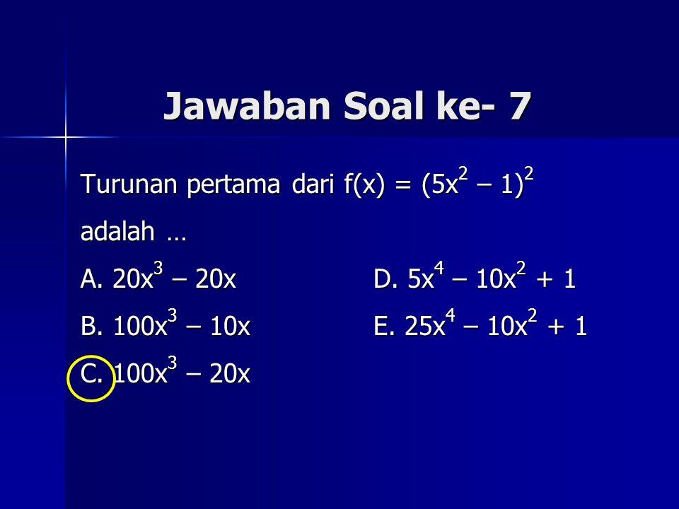 Jawaban Soal ke- 7 Turunan pertama dari f(x) = (5x 2 – 1) 2 adalah … A. 20x 3 – 20x D. 5x 4 – 10x 2 + 1 B. 100x 3 – 10x E. 25x 4 – 10x 2 + 1 C. 100x 3