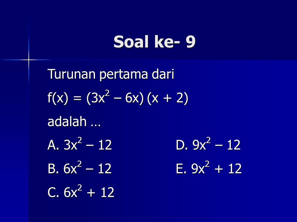 Soal ke- 9 Turunan pertama dari f(x) = (3x 2 – 6x) (x + 2) adalah … A. 3x 2 – 12 D. 9x 2 – 12 B. 6x 2 – 12 E. 9x 2 + 12 C. 6x 2 + 12