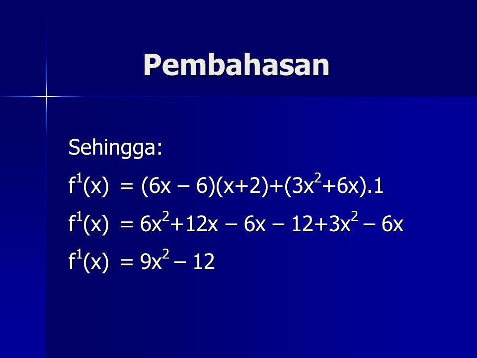 Pembahasan Sehingga: f 1 (x) = (6x – 6)(x+2)+(3x 2 +6x).1 f 1 (x)=6x 2 +12x – 6x – 12+3x 2 – 6x f 1 (x)=9x 2 – 12