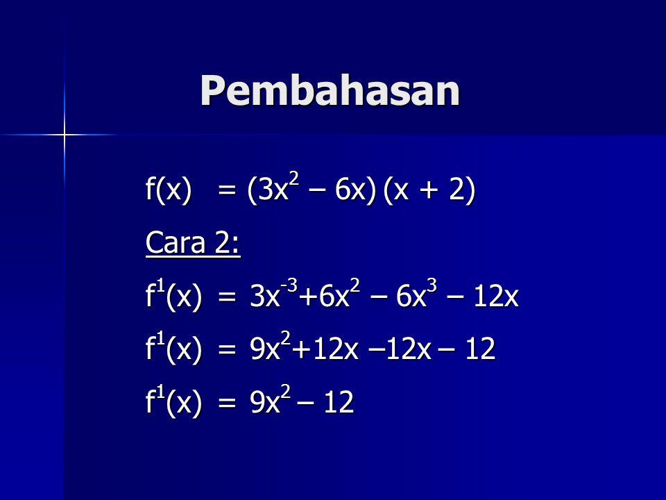 Pembahasan f(x) = (3x 2 – 6x) (x + 2) Cara 2: f 1 (x) =3x -3 +6x 2 – 6x 3 – 12x f 1 (x)=9x 2 +12x –12x – 12 f 1 (x)=9x 2 – 12
