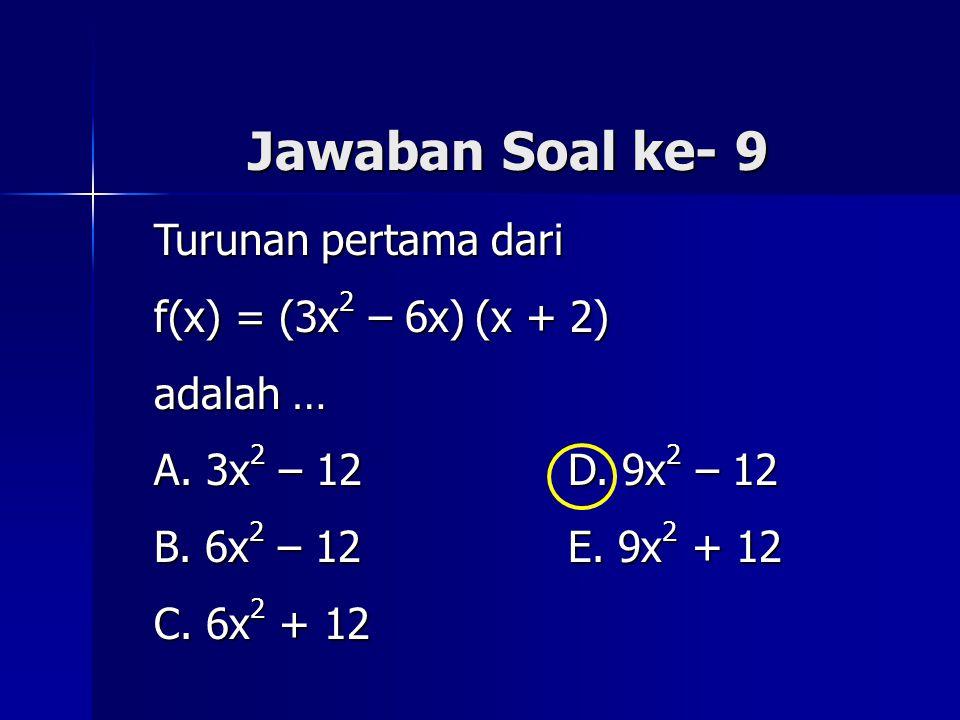 Jawaban Soal ke- 9 Turunan pertama dari f(x) = (3x 2 – 6x) (x + 2) adalah … A. 3x 2 – 12 D. 9x 2 – 12 B. 6x 2 – 12 E. 9x 2 + 12 C. 6x 2 + 12