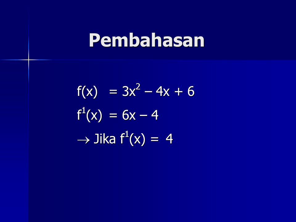 Pembahasan f(x) = 3x 2 – 4x + 6 f 1 (x) = 6x – 4  Jika f 1 (x) =4