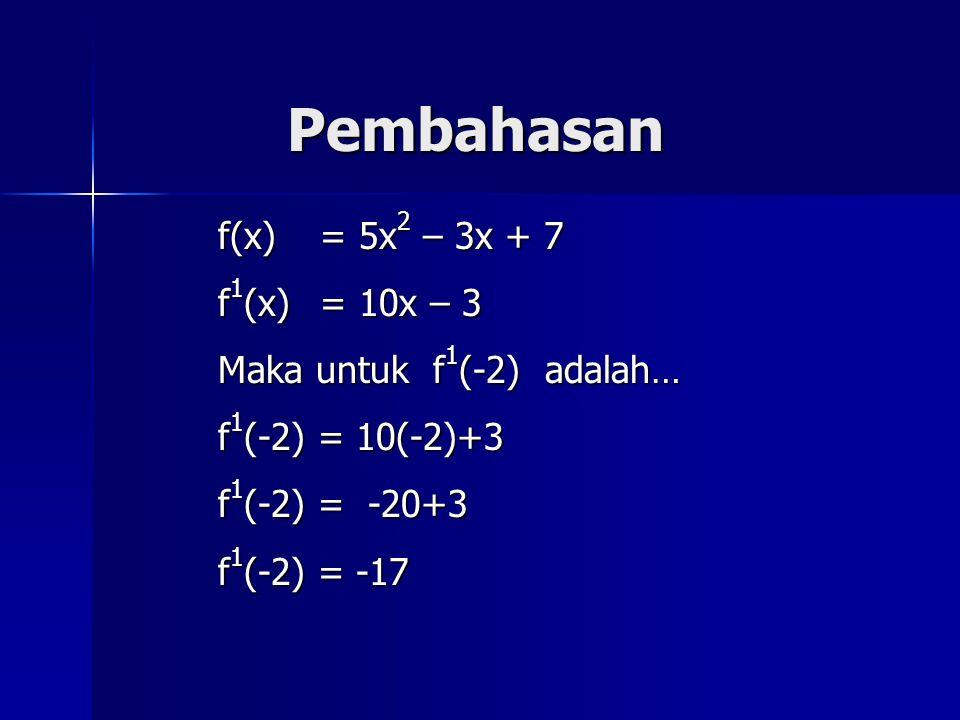 Pembahasan f(x) = 5x 2 – 3x + 7 f 1 (x) = 10x – 3 Maka untuk f 1 (-2) adalah… f 1 (-2) = 10(-2)+3 f 1 (-2) = -20+3 f 1 (-2) = -17