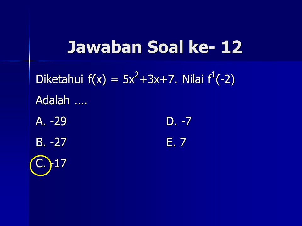 Jawaban Soal ke- 12 Diketahui f(x) = 5x 2 +3x+7. Nilai f 1 (-2) Adalah …. A. -29 D. -7 B. -27 E. 7 C. -17