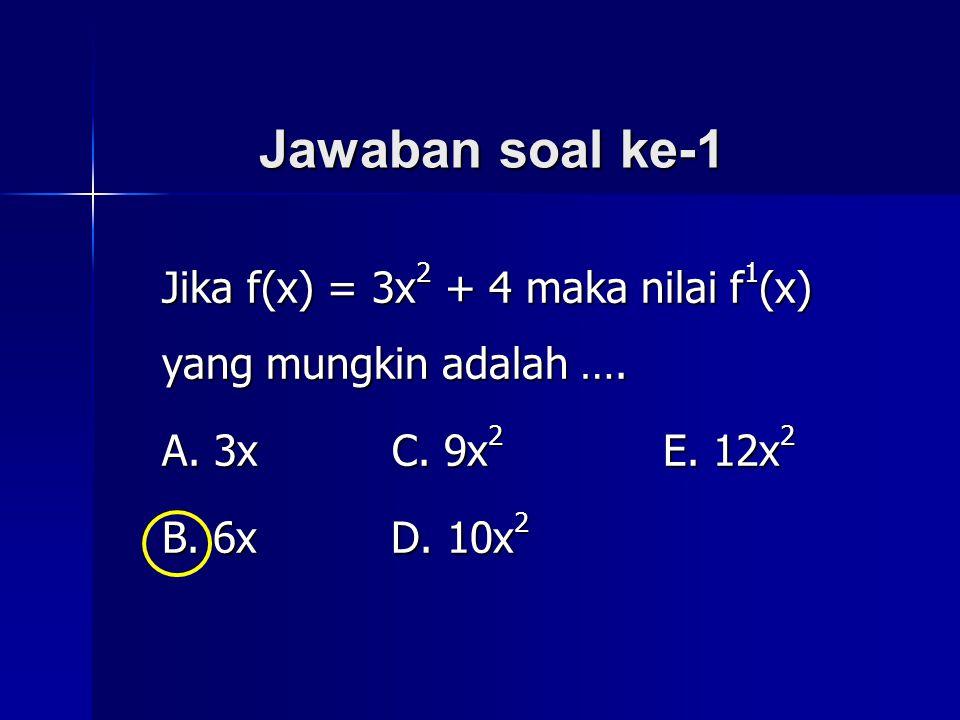 Jawaban soal ke-1 Jika f(x) = 3x 2 + 4 maka nilai f 1 (x) yang mungkin adalah …. A. 3x C. 9x 2 E. 12x 2 B. 6x D. 10x 2
