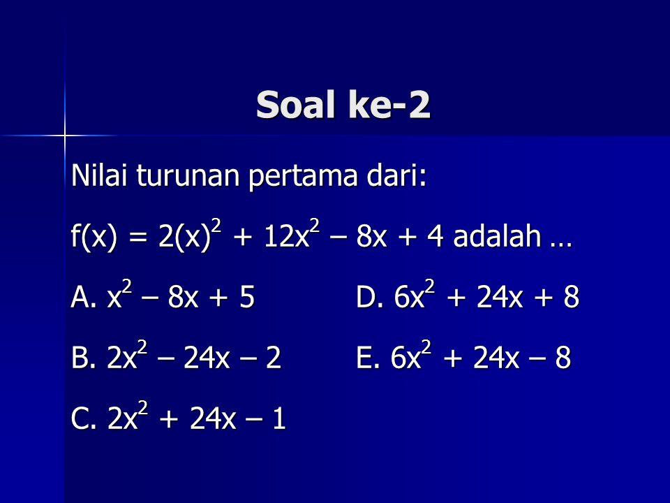 Soal ke-2 Nilai turunan pertama dari: f(x) = 2(x) 2 + 12x 2 – 8x + 4 adalah … A. x 2 – 8x + 5 D. 6x 2 + 24x + 8 B. 2x 2 – 24x – 2 E. 6x 2 + 24x – 8 C.